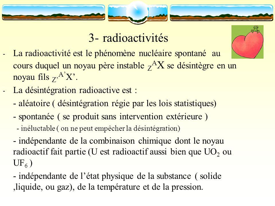 3- radioactivités - La radioactivité est le phénomène nucléaire spontané au cours duquel un noyau père instable Z A X se désintègre en un noyau fils Z