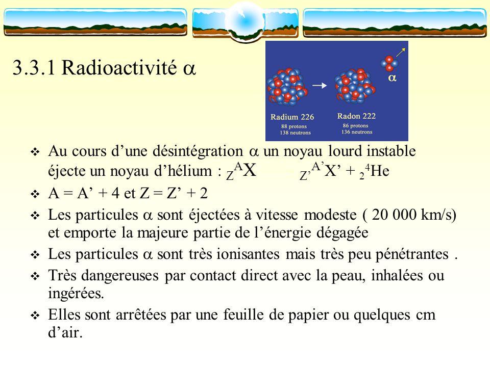 3.3.1 Radioactivité Au cours dune désintégration un noyau lourd instable éjecte un noyau dhélium : Z A X Z A X + 2 4 He A = A + 4 et Z = Z + 2 Les par
