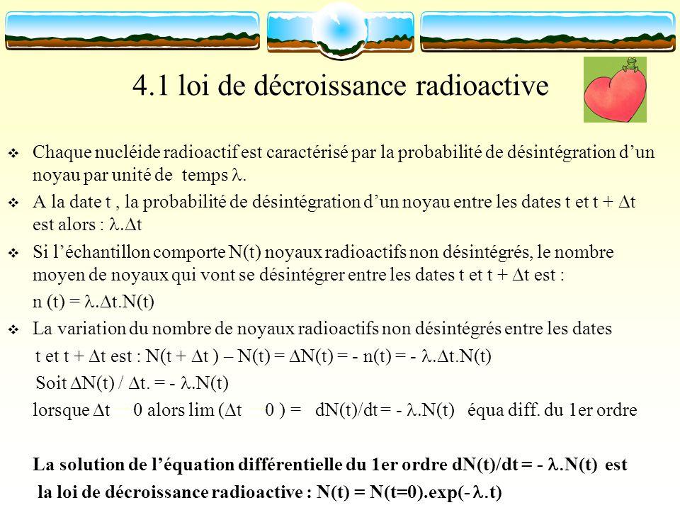 4.1 loi de décroissance radioactive Chaque nucléide radioactif est caractérisé par la probabilité de désintégration dun noyau par unité de temps. A la