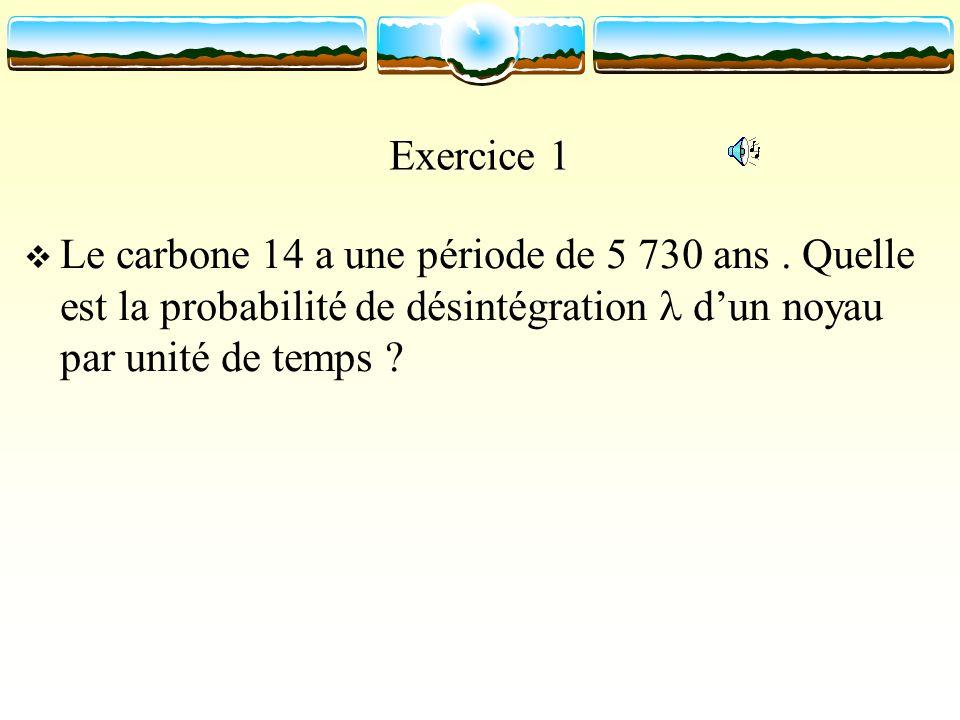 Exercice 1 Le carbone 14 a une période de 5 730 ans. Quelle est la probabilité de désintégration dun noyau par unité de temps ?
