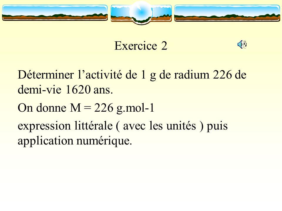 Exercice 2 Déterminer lactivité de 1 g de radium 226 de demi-vie 1620 ans. On donne M = 226 g.mol-1 expression littérale ( avec les unités ) puis appl