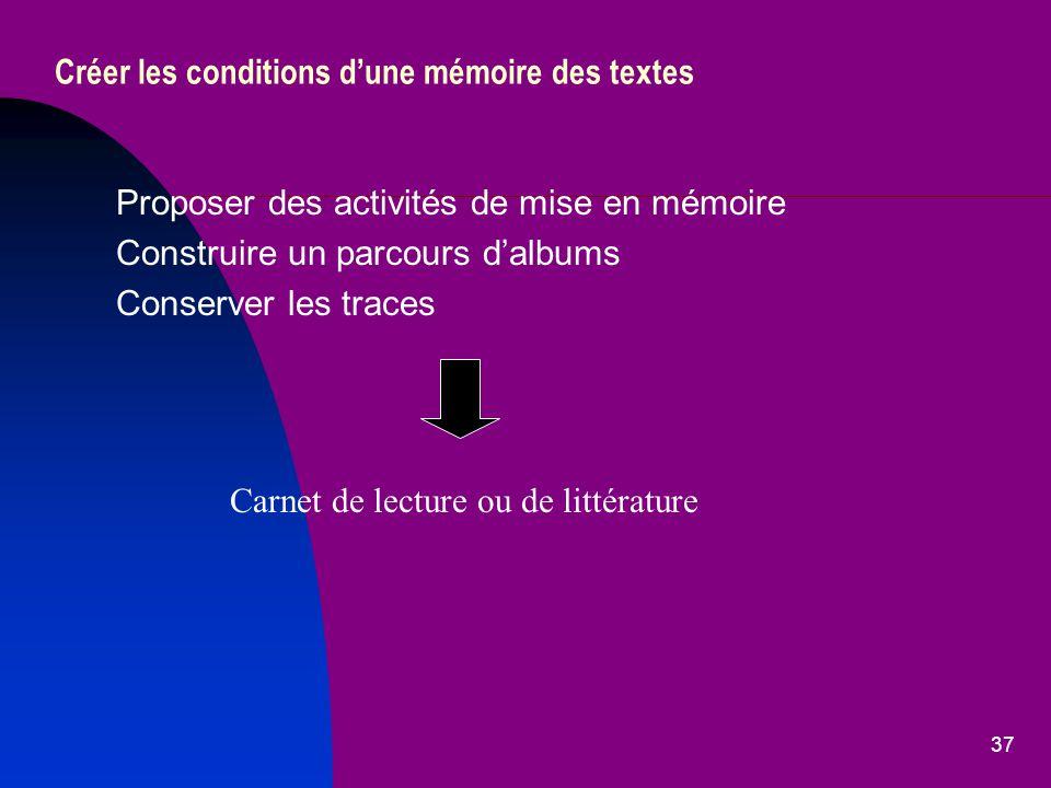37 Créer les conditions dune mémoire des textes Proposer des activités de mise en mémoire Construire un parcours dalbums Conserver les traces Carnet de lecture ou de littérature