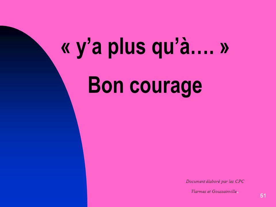 51 « ya plus quà…. » Bon courage Document élaboré par les CPC Viarmes et Goussainville.