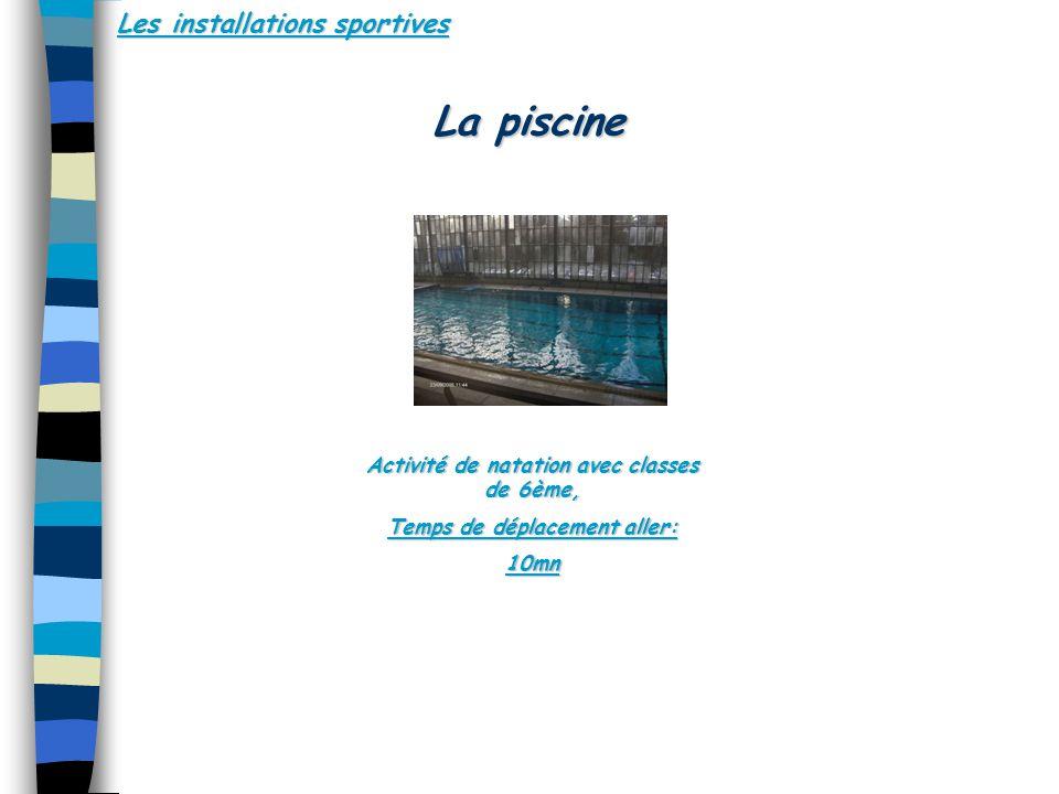Les installations sportives Activité de natation avec classes de 6ème, Temps de déplacement aller: 10mn Activité de natation avec classes de 6ème, Temps de déplacement aller: 10mn La piscine