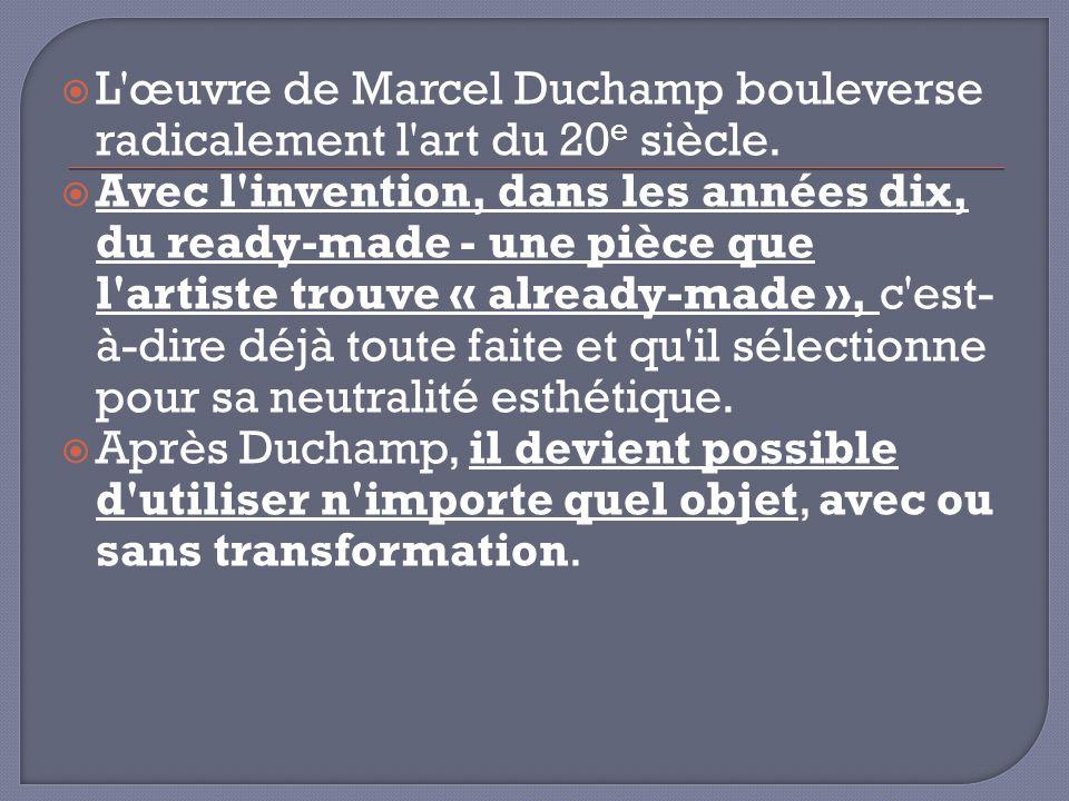 L'œuvre de Marcel Duchamp bouleverse radicalement l'art du 20 e siècle. Avec l'invention, dans les années dix, du ready-made - une pièce que l'artiste