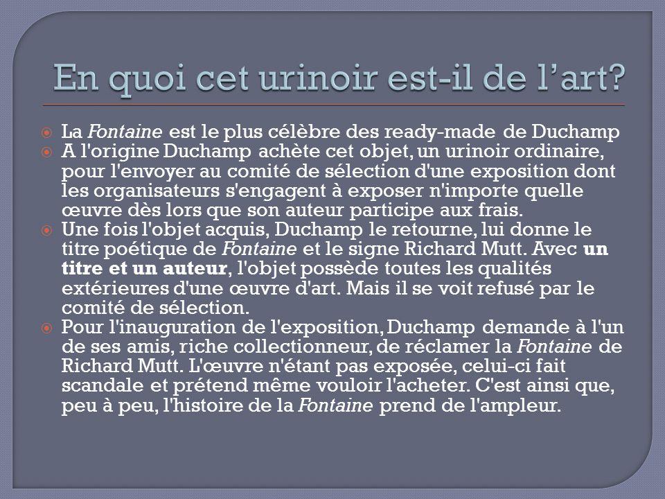 La Fontaine est le plus célèbre des ready-made de Duchamp A l'origine Duchamp achète cet objet, un urinoir ordinaire, pour l'envoyer au comité de séle