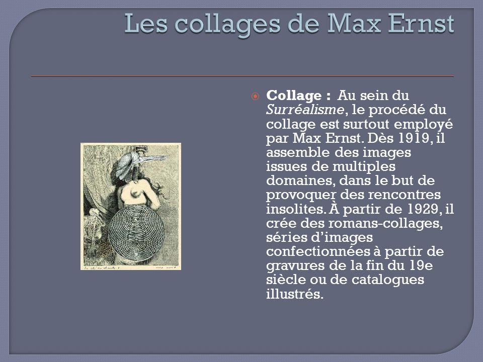 Collage : Au sein du Surréalisme, le procédé du collage est surtout employé par Max Ernst. Dès 1919, il assemble des images issues de multiples domain