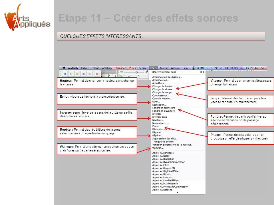Etape 11 – Créer des effets sonores QUELQUES EFFETS INTERESSANTS : Hauteur : Permet de changer la hauteur sans changer la vitesse Echo : Ajoute de lécho à la piste sélectionnée.