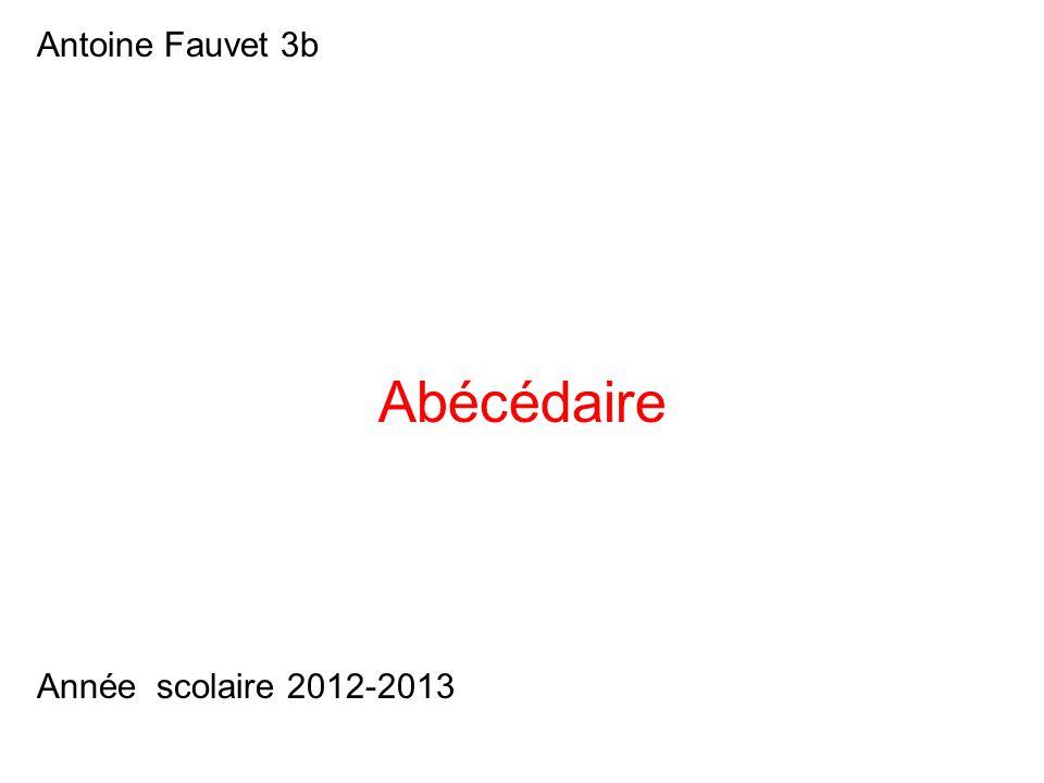 Antoine Fauvet 3b Abécédaire Année scolaire 2012-2013