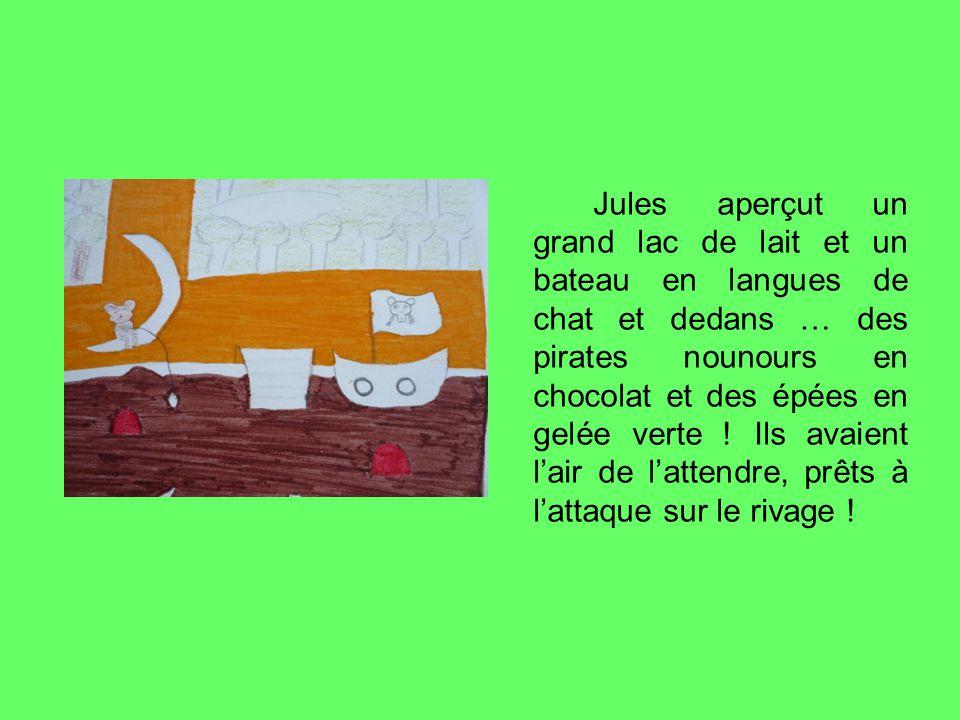 Jules aperçut un grand lac de lait et un bateau en langues de chat et dedans … des pirates nounours en chocolat et des épées en gelée verte .