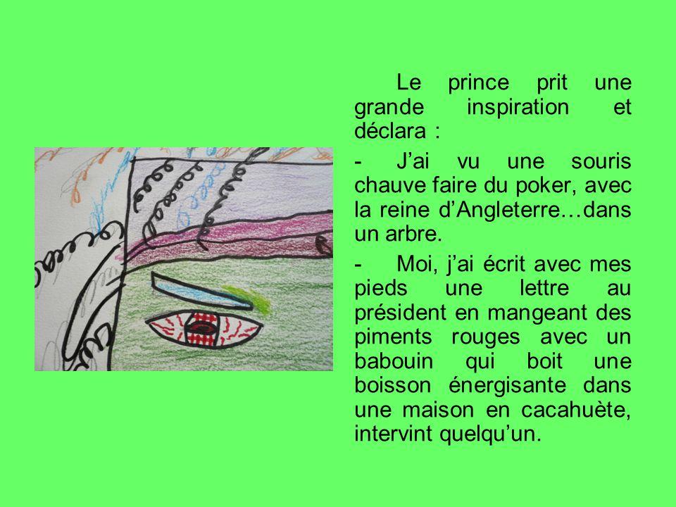 Le prince prit une grande inspiration et déclara : - Jai vu une souris chauve faire du poker, avec la reine dAngleterre…dans un arbre.