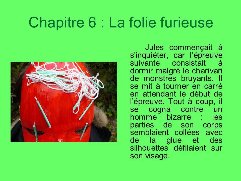 Chapitre 6 : La folie furieuse Jules commençait à s inquiéter, car lépreuve suivante consistait à dormir malgré le charivari de monstres bruyants.
