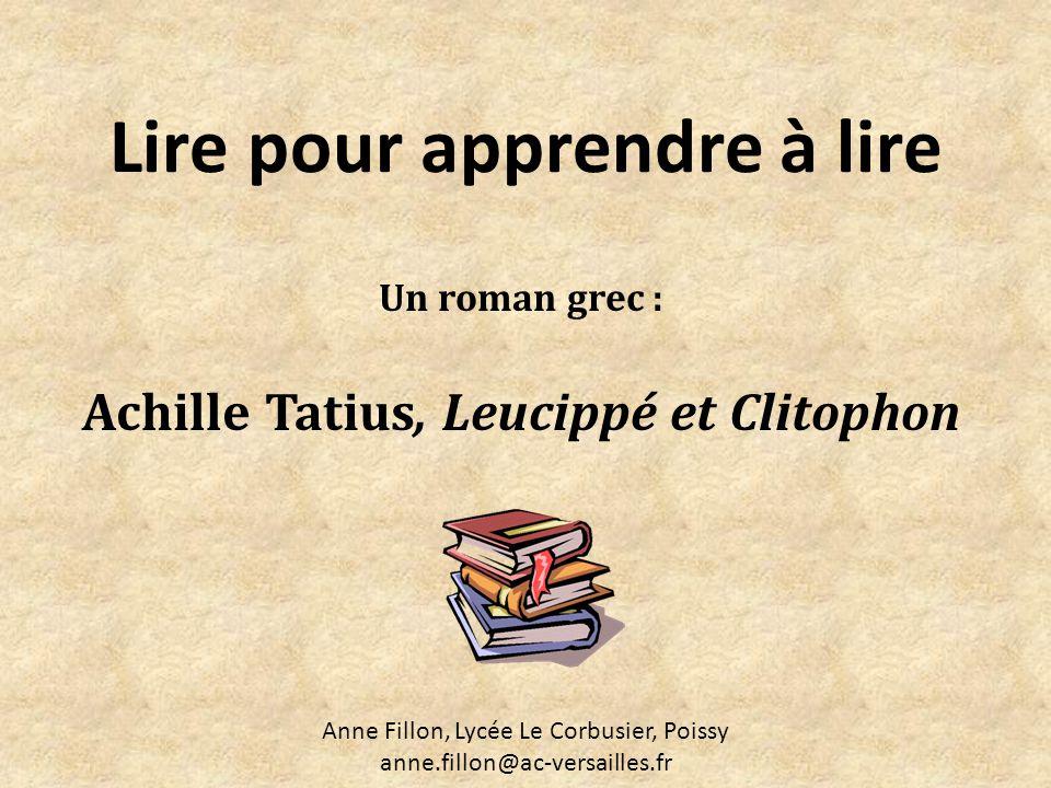 Lire pour apprendre à lire Un roman grec : Achille Tatius, Leucippé et Clitophon Anne Fillon, Lycée Le Corbusier, Poissy anne.fillon@ac-versailles.fr