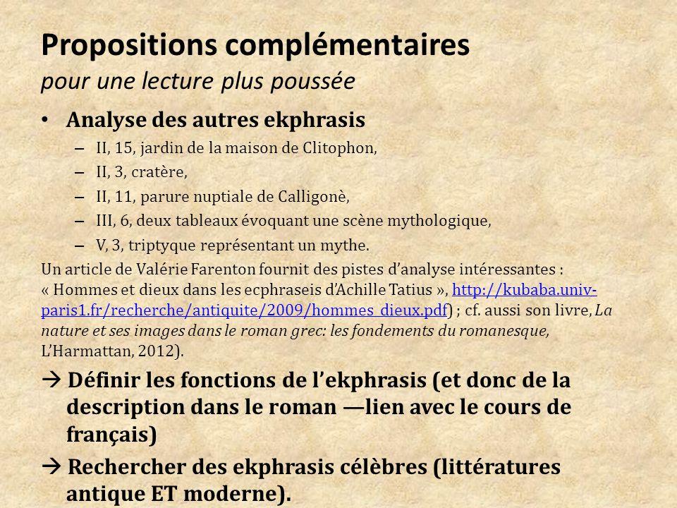 Propositions complémentaires pour une lecture plus poussée Analyse des autres ekphrasis – II, 15, jardin de la maison de Clitophon, – II, 3, cratère, – II, 11, parure nuptiale de Calligonè, – III, 6, deux tableaux évoquant une scène mythologique, – V, 3, triptyque représentant un mythe.