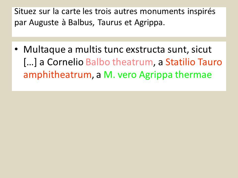 Situez sur la carte les trois autres monuments inspirés par Auguste à Balbus, Taurus et Agrippa. Multaque a multis tunc exstructa sunt, sicut […] a Co