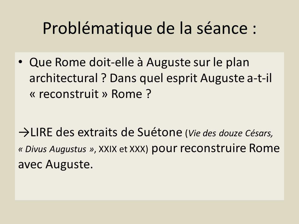 Problématique de la séance : Que Rome doit-elle à Auguste sur le plan architectural ? Dans quel esprit Auguste a-t-il « reconstruit » Rome ? LIRE des
