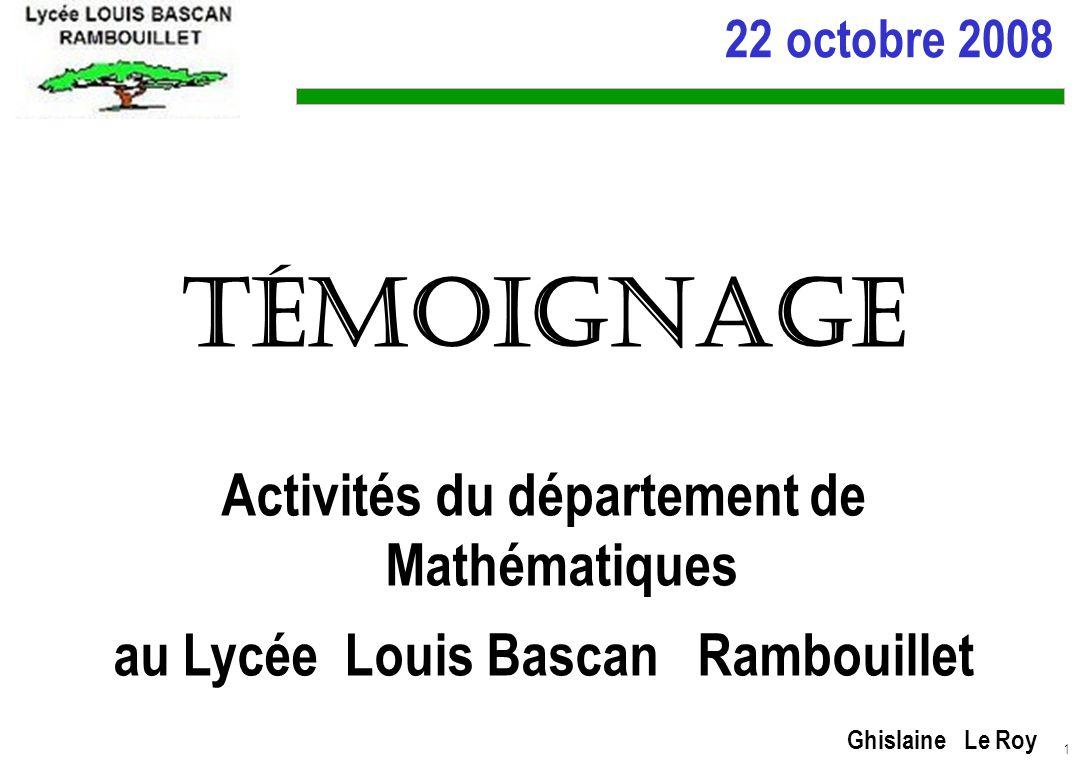 1 22 octobre 2008 Témoignage Activités du département de Mathématiques au Lycée Louis Bascan Rambouillet Ghislaine Le Roy