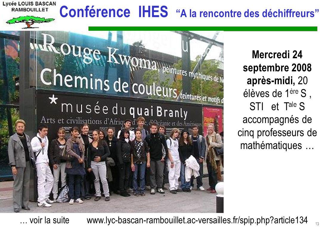 13 Conférence IHES A la rencontre des déchiffreurs Mercredi 24 septembre 2008 après-midi, 20 élèves de 1 ère S, STI et T ale S accompagnés de cinq professeurs de mathématiques … … voir la suite www.lyc-bascan-rambouillet.ac-versailles.fr/spip.php?article134 :