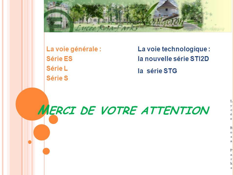M ERCI DE VOTRE ATTENTION La voie générale : Série ES Série L Série S La voie technologique : la nouvelle série STI2D la série STG