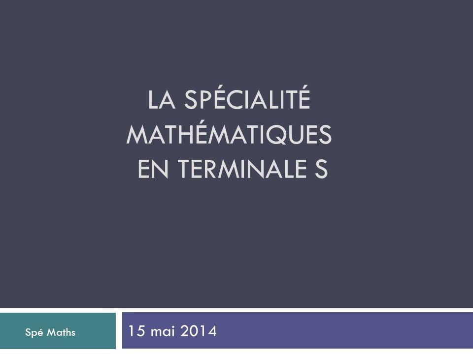 LA SPÉCIALITÉ MATHÉMATIQUES EN TERMINALE S 15 mai 2014 Spé Maths