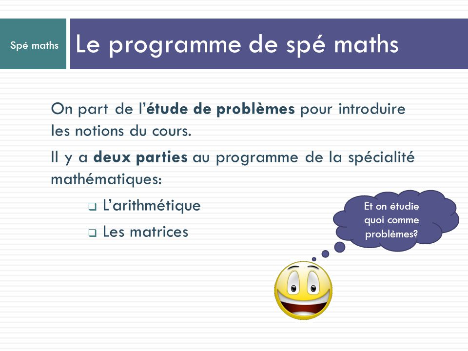 Spé maths On part de létude de problèmes pour introduire les notions du cours. Il y a deux parties au programme de la spécialité mathématiques: Larith
