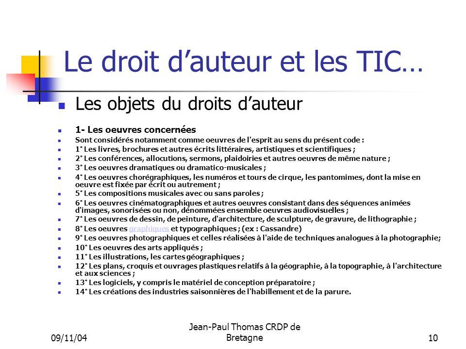 09/11/04 Jean-Paul Thomas CRDP de Bretagne 10 Le droit dauteur et les TIC… Les objets du droits dauteur 1- Les oeuvres concernées Sont considérés nota