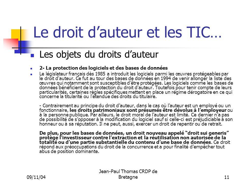 09/11/04 Jean-Paul Thomas CRDP de Bretagne 11 Le droit dauteur et les TIC… Les objets du droits dauteur 2- La protection des logiciels et des bases de données Le législateur français dès 1985 a introduit les logiciels parmi les œuvres protégeables par le droit d auteur.