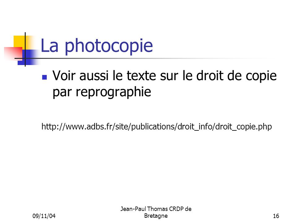 09/11/04 Jean-Paul Thomas CRDP de Bretagne 16 La photocopie Voir aussi le texte sur le droit de copie par reprographie http://www.adbs.fr/site/publications/droit_info/droit_copie.php