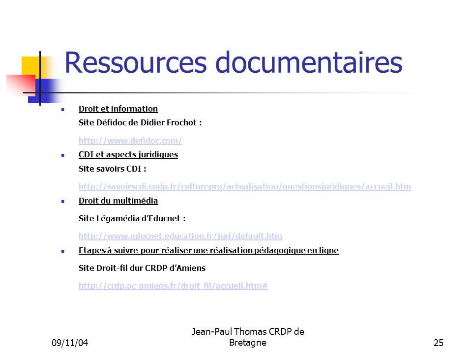 09/11/04 Jean-Paul Thomas CRDP de Bretagne 25 Ressources documentaires Droit et information Site Défidoc de Didier Frochot : http://www.defidoc.com/ http://www.defidoc.com/ CDI et aspects juridiques Site savoirs CDI : http://savoirscdi.cndp.fr/culturepro/actualisation/questionsjuridiques/accueil.htm http://savoirscdi.cndp.fr/culturepro/actualisation/questionsjuridiques/accueil.htm Droit du multimédia Site Légamédia dEducnet : http://www.educnet.education.fr/juri/default.htm http://www.educnet.education.fr/juri/default.htm Etapes à suivre pour réaliser une réalisation pédagogique en ligne Site Droit-fil dur CRDP dAmiens http://crdp.ac-amiens.fr/droit-fil/accueil.htm# http://crdp.ac-amiens.fr/droit-fil/accueil.htm#