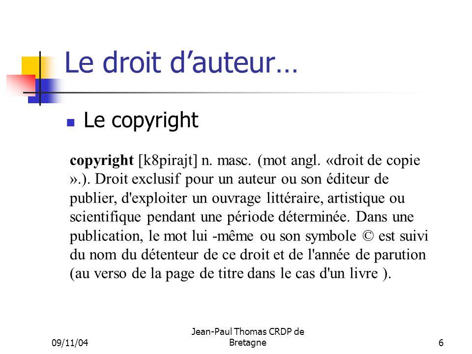 09/11/04 Jean-Paul Thomas CRDP de Bretagne 6 Le droit dauteur… Le copyright copyright [k8pirajt] n. masc. (mot angl. «droit de copie ».). Droit exclus