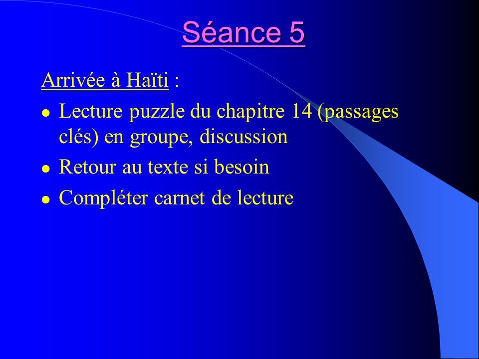 Séance 5 Arrivée à Haïti : Lecture puzzle du chapitre 14 (passages clés) en groupe, discussion Retour au texte si besoin Compléter carnet de lecture