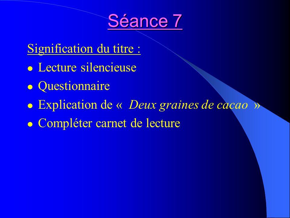 Séance 7 Signification du titre : Lecture silencieuse Questionnaire Explication de « Deux graines de cacao » Compléter carnet de lecture