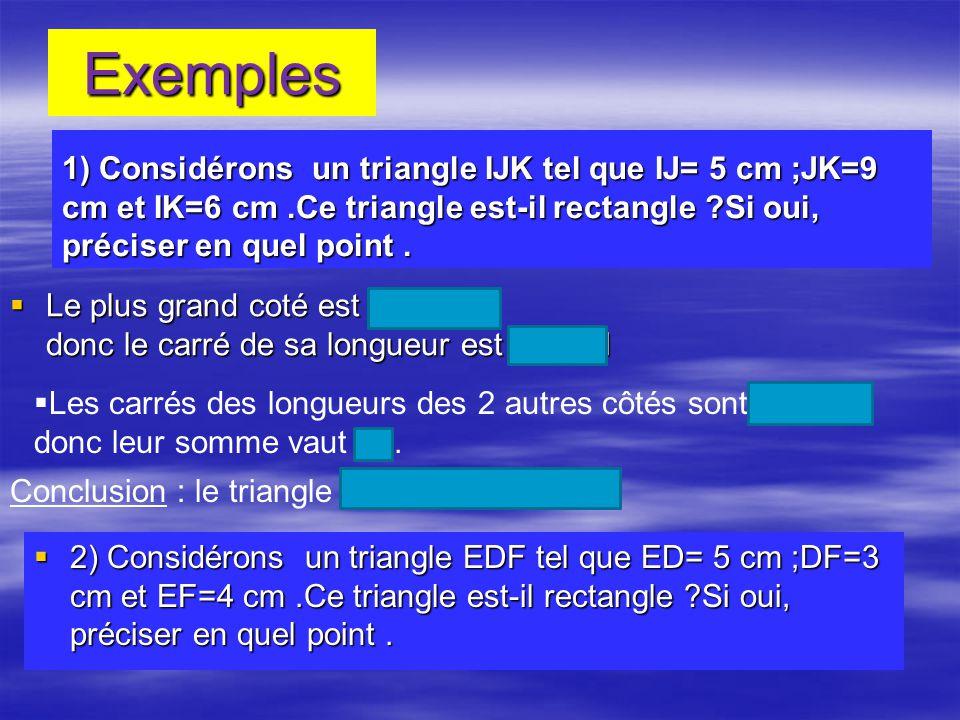 Exemples 1) Considérons un triangle IJK tel que IJ= 5 cm ;JK=9 cm et IK=6 cm.Ce triangle est-il rectangle ?Si oui, préciser en quel point. Le plus gra