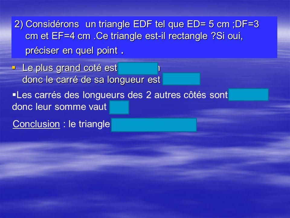 2) Considérons un triangle EDF tel que ED= 5 cm ;DF=3 cm et EF=4 cm.Ce triangle est-il rectangle ?Si oui, préciser en quel point. Le plus grand coté e