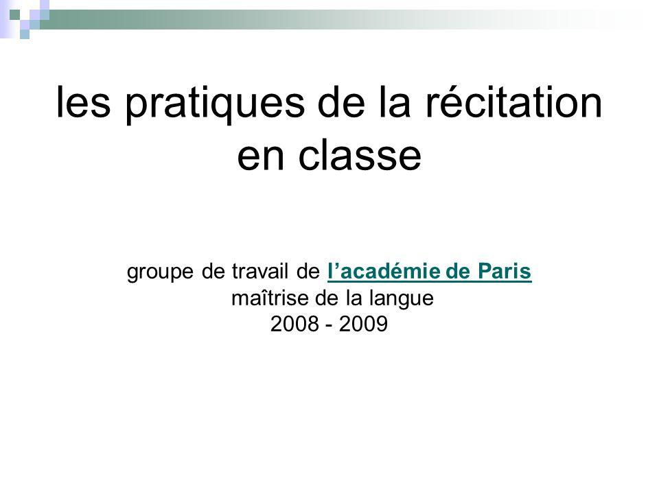 les pratiques de la récitation en classe groupe de travail de lacadémie de Parislacadémie de Paris maîtrise de la langue 2008 - 2009