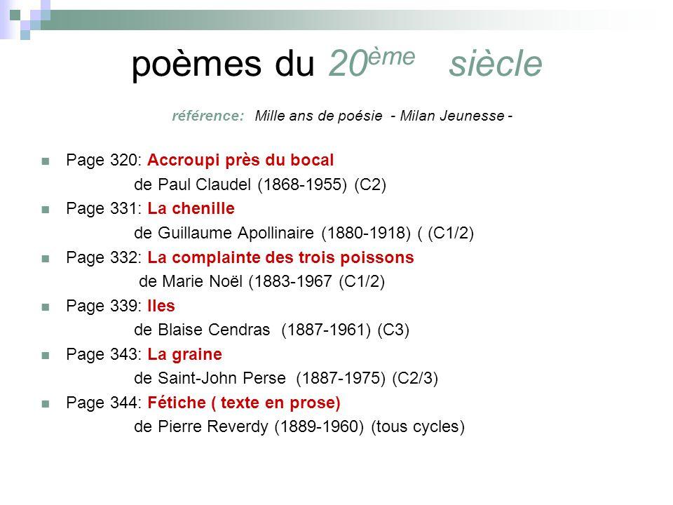 poèmes du 20 ème siècle référence: Mille ans de poésie - Milan Jeunesse - Page 320: Accroupi près du bocal de Paul Claudel (1868-1955) (C2) Page 331: La chenille de Guillaume Apollinaire (1880-1918) ( (C1/2) Page 332: La complainte des trois poissons de Marie Noël (1883-1967 (C1/2) Page 339: Iles de Blaise Cendras (1887-1961) (C3) Page 343: La graine de Saint-John Perse (1887-1975) (C2/3) Page 344: Fétiche ( texte en prose) de Pierre Reverdy (1889-1960) (tous cycles)