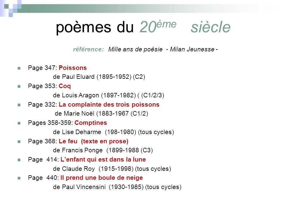 poèmes du 20 ème siècle référence: Mille ans de poésie - Milan Jeunesse - Page 347: Poissons de Paul Eluard (1895-1952) (C2) Page 353: Coq de Louis Aragon (1897-1982) ( (C1/2/3) Page 332: La complainte des trois poissons de Marie Noël (1883-1967 (C1/2) Pages 358-359: Comptines de Lise Deharme (198-1980) (tous cycles) Page 368: Le feu (texte en prose) de Francis Ponge (1899-1988 (C3) Page 414: Lenfant qui est dans la lune de Claude Roy (1915-1998) (tous cycles) Page 440: Il prend une boule de neige de Paul Vincensini (1930-1985) (tous cycles)