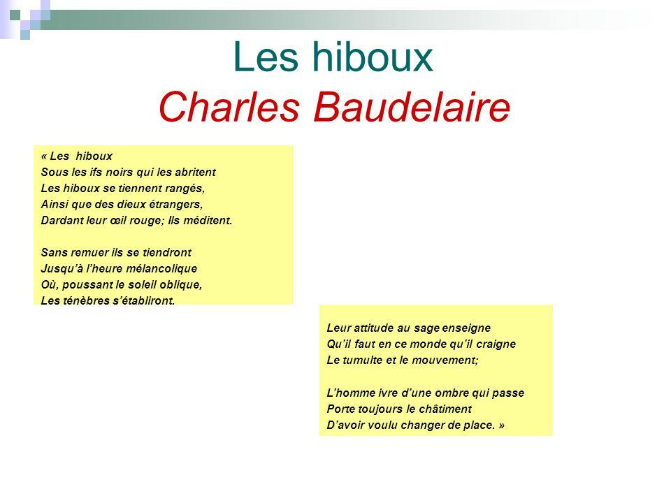 Les hiboux Charles Baudelaire « Les hiboux Sous les ifs noirs qui les abritent Les hiboux se tiennent rangés, Ainsi que des dieux étrangers, Dardant leur œil rouge; Ils méditent.
