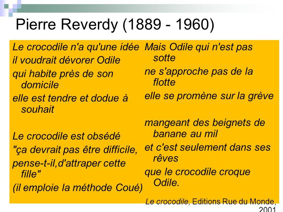 Pierre Reverdy (1889 - 1960) Le crocodile n a qu une idée il voudrait dévorer Odile qui habite près de son domicile elle est tendre et dodue à souhait Le crocodile est obsédé ça devrait pas être difficile, pense-t-il,d attraper cette fille (il emploie la méthode Coué) Mais Odile qui n est pas sotte ne s approche pas de la flotte elle se promène sur la grève mangeant des beignets de banane au mil et c est seulement dans ses rêves que le crocodile croque Odile.