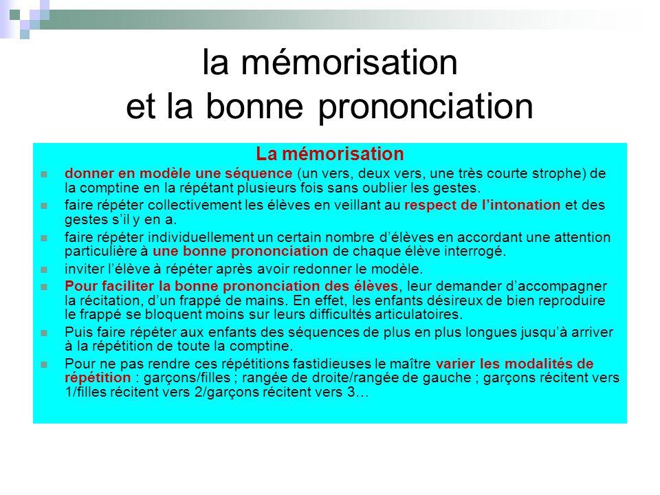 la mémorisation et la bonne prononciation La mémorisation donner en modèle une séquence (un vers, deux vers, une très courte strophe) de la comptine en la répétant plusieurs fois sans oublier les gestes.