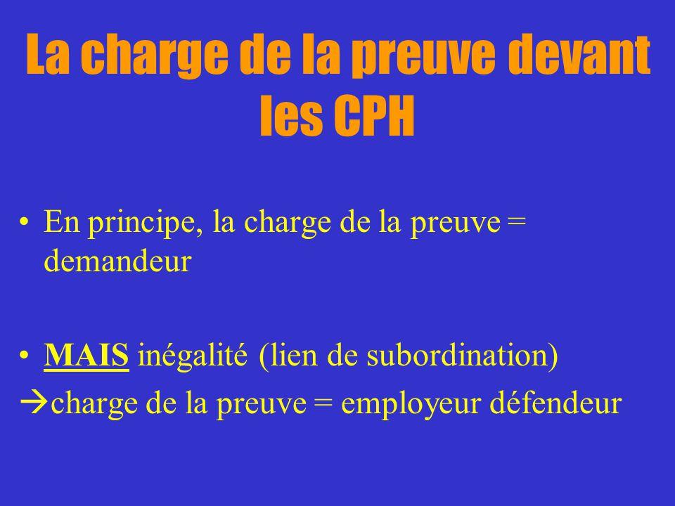 La charge de la preuve devant les CPH En principe, la charge de la preuve = demandeur MAIS inégalité (lien de subordination) charge de la preuve = emp
