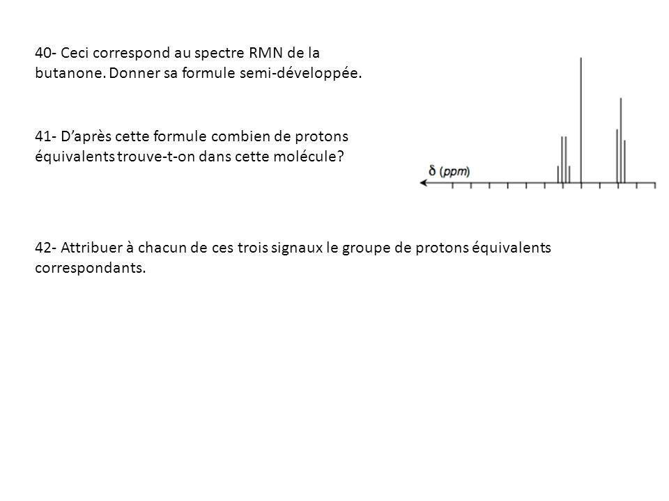 40- Ceci correspond au spectre RMN de la butanone. Donner sa formule semi-développée. 41- Daprès cette formule combien de protons équivalents trouve-t