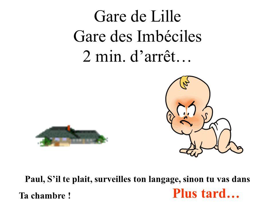 Gare de Lille Gare des Imbéciles 2 min. darrêt… Paul, Sil te plait, surveilles ton langage, sinon tu vas dans Ta chambre ! Plus tard…
