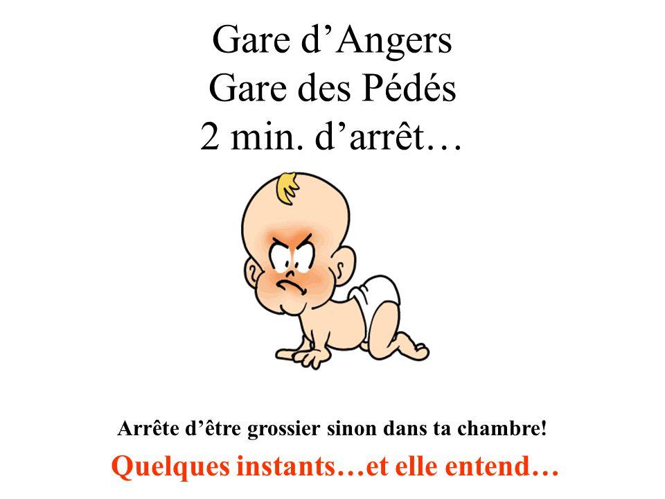Gare dAngers Gare des Pédés 2 min. darrêt… Arrête dêtre grossier sinon dans ta chambre! Quelques instants…et elle entend…