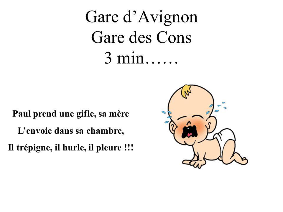 Gare dAvignon Gare des Cons 3 min…… Paul prend une gifle, sa mère Lenvoie dans sa chambre, Il trépigne, il hurle, il pleure !!!