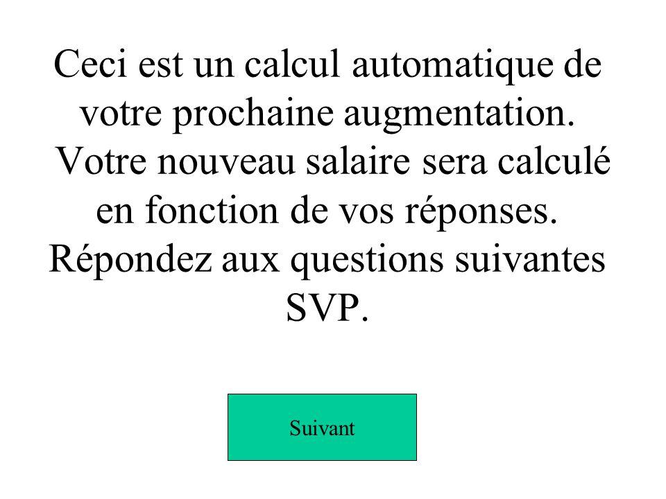 Ceci est un calcul automatique de votre prochaine augmentation. Votre nouveau salaire sera calculé en fonction de vos réponses. Répondez aux questions
