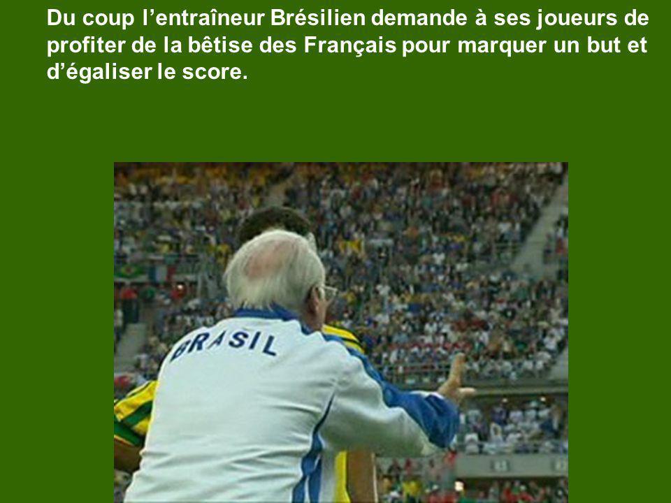 Du coup lentraîneur Brésilien demande à ses joueurs de profiter de la bêtise des Français pour marquer un but et dégaliser le score.