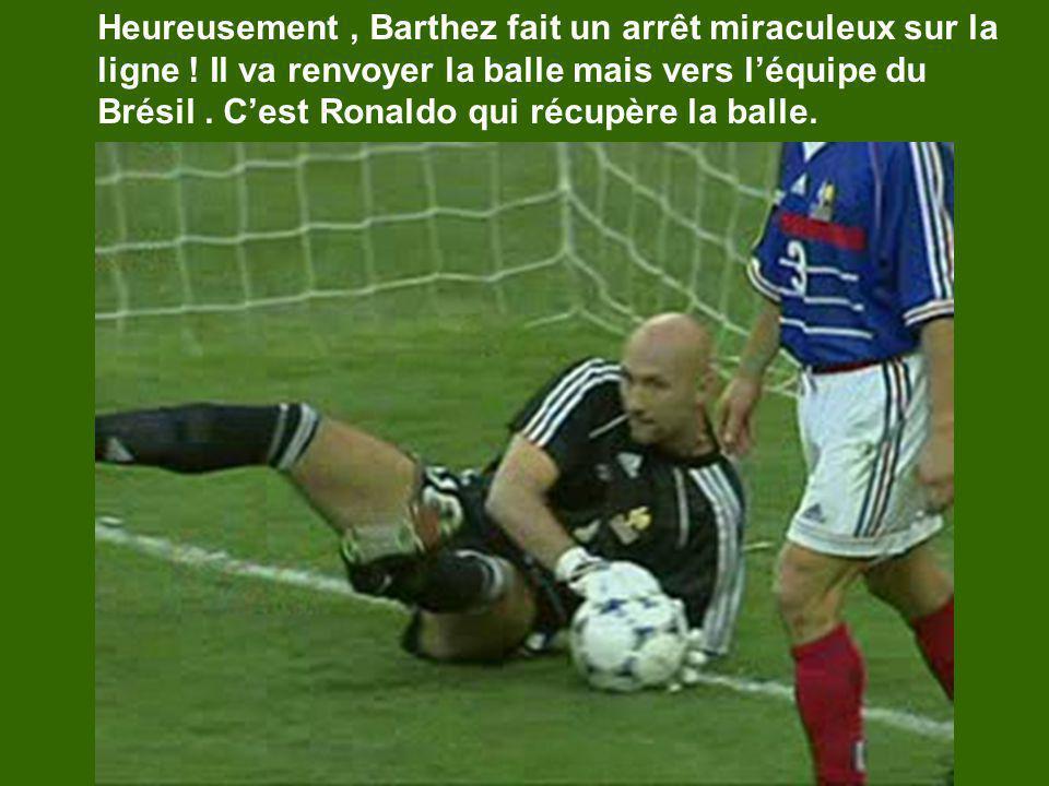 Heureusement, Barthez fait un arrêt miraculeux sur la ligne ! Il va renvoyer la balle mais vers léquipe du Brésil. Cest Ronaldo qui récupère la balle.