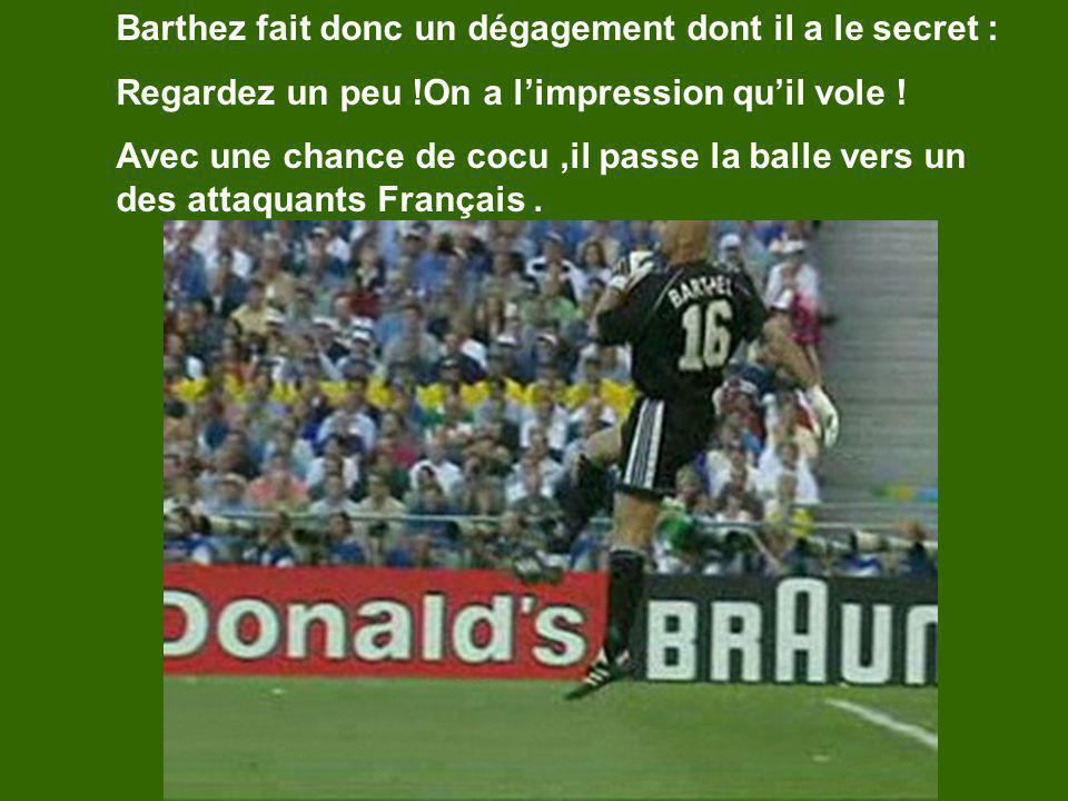 Barthez fait donc un dégagement dont il a le secret : Regardez un peu !On a limpression quil vole ! Avec une chance de cocu,il passe la balle vers un