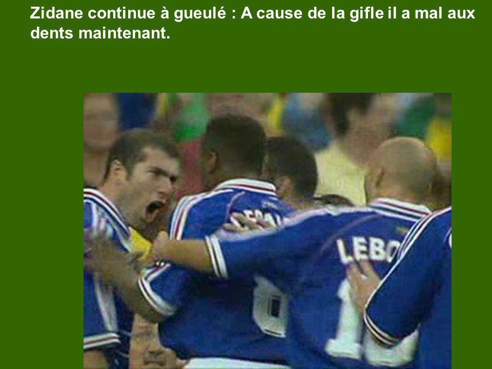 Zidane continue à gueulé : A cause de la gifle il a mal aux dents maintenant.